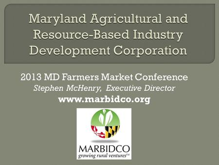 2013 MD Farmers Market Conference Stephen McHenry, Executive Director www.marbidco.org.