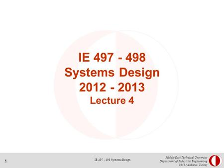 1 Middle East Technical University Department of Industrial Engineering 06531 Ankara / Turkey IE 497 - 498 Systems Design 2012 - 2013 Lecture 4 IE 497.