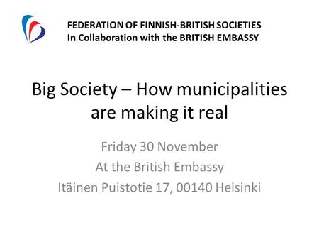 Big Society – How municipalities are making it real Friday 30 November At the British Embassy Itäinen Puistotie 17, 00140 Helsinki FEDERATION OF FINNISH-BRITISH.