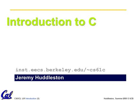 CS61CL L01 Introduction (1) Huddleston, Summer 2009 © UCB Introduction to C Jeremy Huddleston inst.eecs.berkeley.edu/~cs61c.