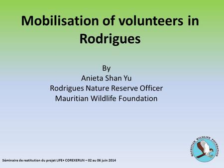 Mobilisation of volunteers in Rodrigues By Anieta Shan Yu Rodrigues Nature Reserve Officer Mauritian Wildlife Foundation Séminaire de restitution du projet.