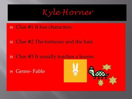 CClue #1 It has characters CClue #2 The tortuous and the hair. CClue #3 It usually teaches a lesson. GGenre- Fable.