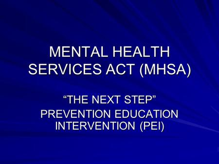 "MENTAL HEALTH SERVICES ACT (MHSA) ""THE NEXT STEP"" PREVENTION EDUCATION INTERVENTION (PEI)"