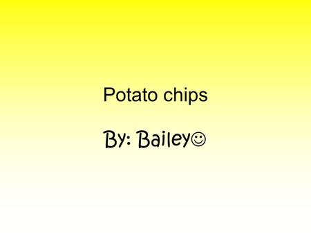 Potato chips By: Bailey Americans spend almost $ 4 billion every year on a treat we know as potato chips. A popular story says they were invented in.