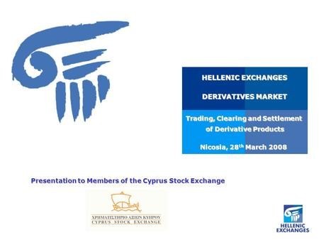Nicosia, 28 th March 2008 HELLENIC EXCHANGES DERIVATIVES MARKET Trading, Clearing and Settlement of Derivative Products of Derivative Products Presentation.