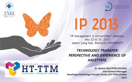 """IP Universities"" Istanbul, May 23 to 25, 2013 Albert Long Hall, BOGAZICI UNIVERSITY TECHNOLOGY TRANSFER: PERSPECTIVE AND EXPERIENCE OF HACETTEPE."