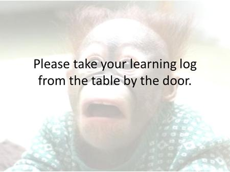 Please take your learning log from the table by the door.