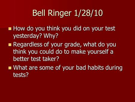 Bell Ringer 1/28/10 How do you think you did on your test yesterday? Why? Regardless of your grade, what do you think you could do to make yourself a better.