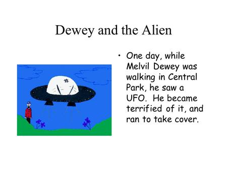 Dewey and the Alien One day, while Melvil Dewey was walking in Central Park, he saw a UFO. He became terrified of it, and ran to take cover.
