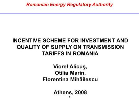 1 Romanian Energy Regulatory Authority INCENTIVE SCHEME FOR INVESTMENT AND QUALITY OF SUPPLY ON TRANSMISSION TARIFFS IN ROMANIA Viorel Alicuş, Otilia Marin,