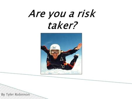 By Tyler Robinson Are you a risk taker?.  Risk taking is not just being a dare devil.  Risk taking can also be defined as doing something without knowing.