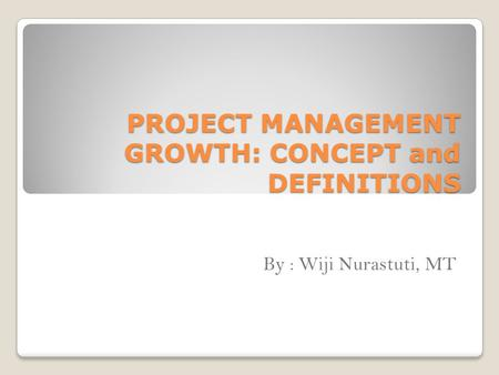 PROJECT MANAGEMENT GROWTH: CONCEPT and DEFINITIONS By : Wiji Nurastuti, MT.