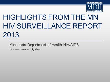 HIGHLIGHTS FROM THE MN HIV SURVEILLANCE REPORT 2013 Minnesota Department of Health HIV/AIDS Surveillance System.