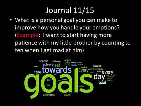 Journal 11/15 What is a personal goal you can make to improve how you handle your emotions? (Example: I want to start having more patience with my little.