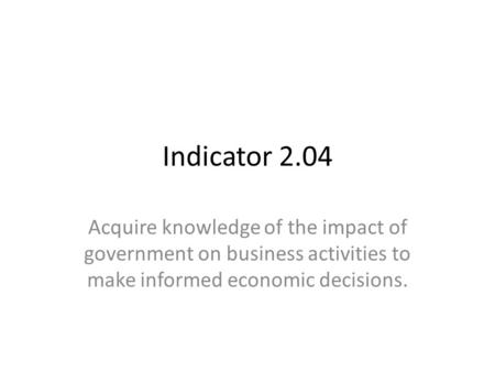 Indicator 2.04 Acquire knowledge of the impact of government on business activities to make informed economic decisions.