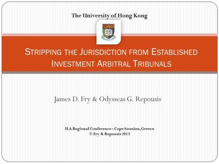 James D. Fry & Odysseas G. Repousis S TRIPPING THE J URISDICTION FROM E STABLISHED I NVESTMENT A RBITRAL T RIBUNALS The University of Hong Kong ILA Regional.