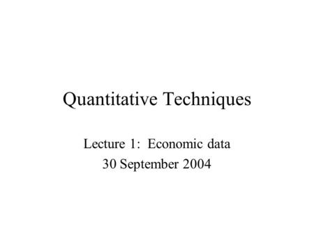 Quantitative Techniques Lecture 1: Economic data 30 September 2004.
