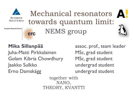 Mechanical resonators towards quantum limit: NEMS group together with NANO, THEORY, KVANTTI Mika Sillanpää assoc. prof., team leader Juha-Matti Pirkkalainen.