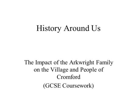 History Around Us The Impact of the Arkwright Family on the Village and People of Cromford (GCSE Coursework)