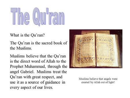 What is the Qu'ran? The Qu'ran is the sacred book of the Muslims. Muslims believe that the Qu'ran is the direct word of Allah to the Prophet Muhammad,
