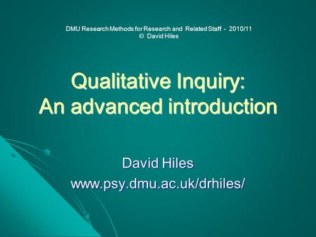 Qualitative Inquiry: An advanced introduction David Hiles www.psy.dmu.ac.uk/drhiles/ DMU Research Methods for Research and Related Staff - 2010/11 © David.