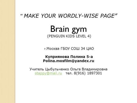 """ MAKE YOUR WORDLY-WISE PAGE"" Brain gym (PENGUIN KIDS LEVEL 4) г. Москва ГБОУ СОШ 34 ЦАО Куприянова Полина 5-а Учитель Цыбульченко."