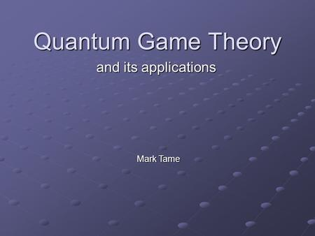 Quantum Game Theory and its applications Mark Tame.