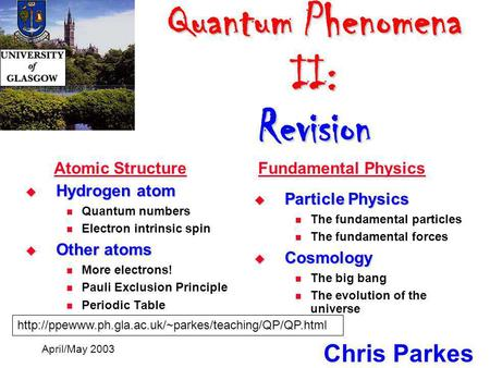 Quantum Phenomena II: Revision Quantum Phenomena II: Revision Chris Parkes April/May 2003  Hydrogen atom Quantum numbers Electron intrinsic spin  Other.