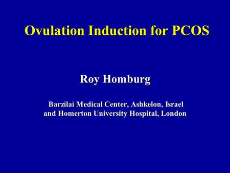 Ovulation Induction for PCOS Roy Homburg Barzilai Medical Center, Ashkelon, Israel Barzilai Medical Center, Ashkelon, Israel and Homerton University Hospital,