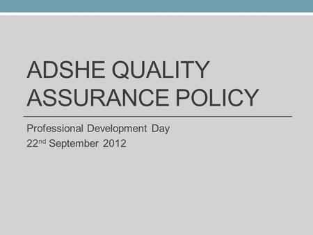 ADSHE QUALITY ASSURANCE POLICY Professional Development Day 22 nd September 2012.