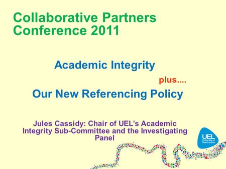 Collaborative Partners Conference 2011 Academic Integrity plus.... Our New Referencing Policy Jules Cassidy: Chair of UEL's Academic Integrity Sub-Committee.