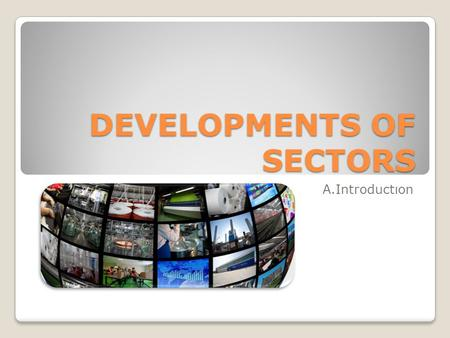 DEVELOPMENTS OF SECTORS A.Introductıon. Classical Division Agriculture Cereals & Other Crops Animal Farming Industry Mining & Energy Manufacturing Services.