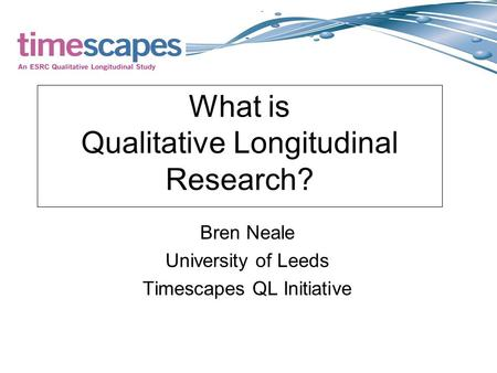 What is Qualitative Longitudinal Research? Bren Neale University of Leeds Timescapes QL Initiative.