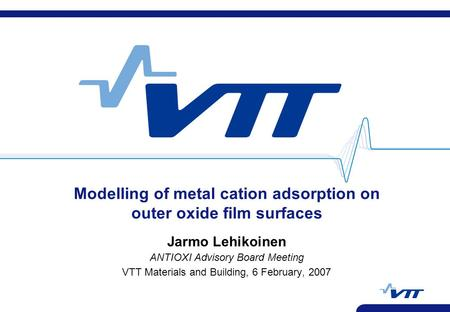 Modelling of metal cation adsorption on outer oxide film surfaces Jarmo Lehikoinen ANTIOXI Advisory Board Meeting VTT Materials and Building, 6 February,
