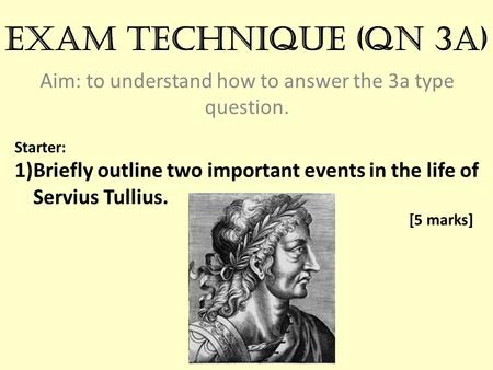 Exam technique (qn 3a) Aim: to understand how to answer the 3a type question. Starter: 1)Briefly outline two important events in the life of Servius Tullius.