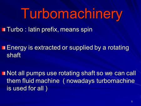 1 Turbomachinery Turbomachinery Turbo : latin prefix, means spin Energy is extracted or supplied by a rotating shaft Not all pumps use rotating shaft so.
