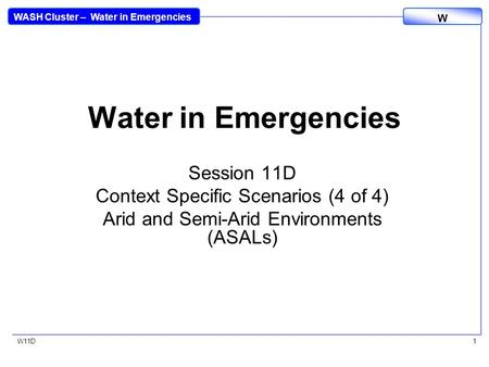 WASH Cluster – Water in Emergencies W W11D1 Water in Emergencies Session 11D Context Specific Scenarios (4 of 4) Arid and Semi-Arid Environments (ASALs)