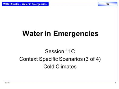 WASH Cluster – Water in Emergencies W W11C1 Water in Emergencies Session 11C Context Specific Scenarios (3 of 4) Cold Climates.