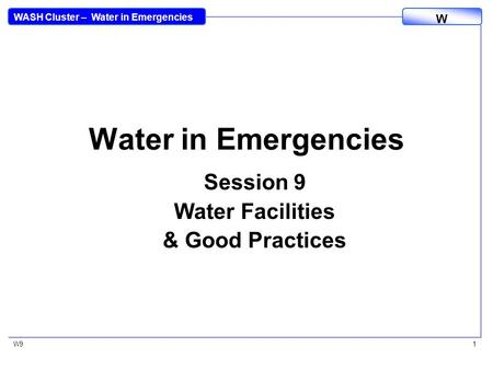 WASH Cluster – Water in Emergencies W W91 Water in Emergencies Session 9 Water Facilities & Good Practices.