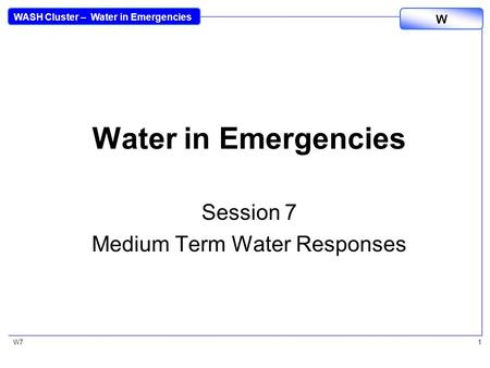 WASH Cluster – Water in Emergencies W W71 Water in Emergencies Session 7 Medium Term Water Responses.