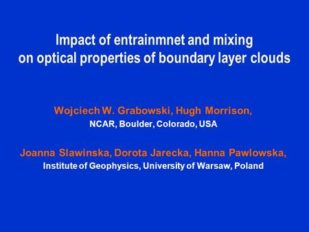 Impact of entrainmnet and mixing on optical properties of boundary layer clouds Wojciech W. Grabowski, Hugh Morrison, NCAR, Boulder, Colorado, USA Joanna.