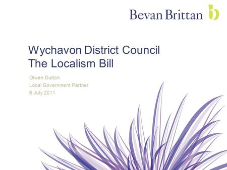 Wychavon District Council The Localism Bill Olwen Dutton Local Government Partner 8 July 2011.