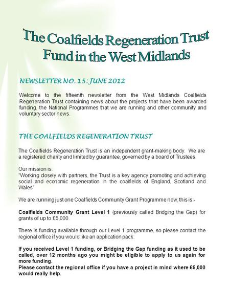 NEWSLETTER NO. 15: JUNE 2012 Welcome to the fifteenth newsletter from the West Midlands Coalfields Regeneration Trust containing news about the projects.