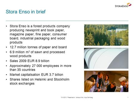 13.4.2010Presentation, Varkaus Mills / Arja Malmberg1 Stora Enso in brief Stora Enso is a forest products company producing newsprint and book paper, magazine.