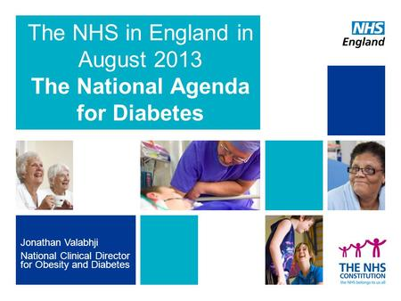 Jonathan Valabhji National Clinical Director for Obesity and Diabetes The NHS in England in August 2013 The National Agenda for Diabetes.