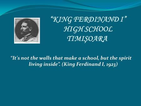 """KING FERDINAND I"" HIGH SCHOOL TIMIŞOARA ""It's not the walls that make a school, but the spirit living inside"". (King Ferdinand I, 1923)"