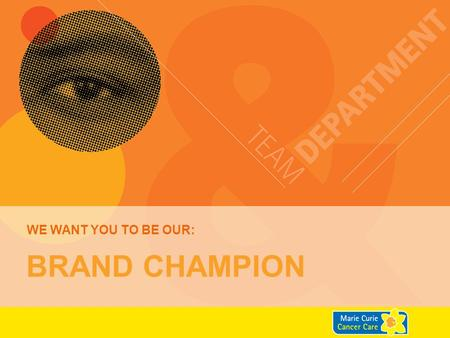 WE want you to be our: Brand Champion.