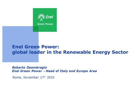 Enel Green Power: global leader in the Renewable Energy Sector Roberto Deambrogio Enel Green Power - Head of Italy and Europe Area Rome, November 17 th.