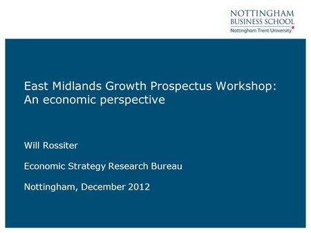 East Midlands Growth Prospectus Workshop: An economic perspective Will Rossiter Economic Strategy Research Bureau Nottingham, December 2012.