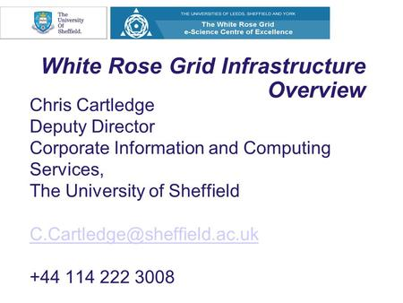 White Rose Grid Infrastructure Overview Chris Cartledge Deputy Director Corporate Information and Computing Services, The University of Sheffield